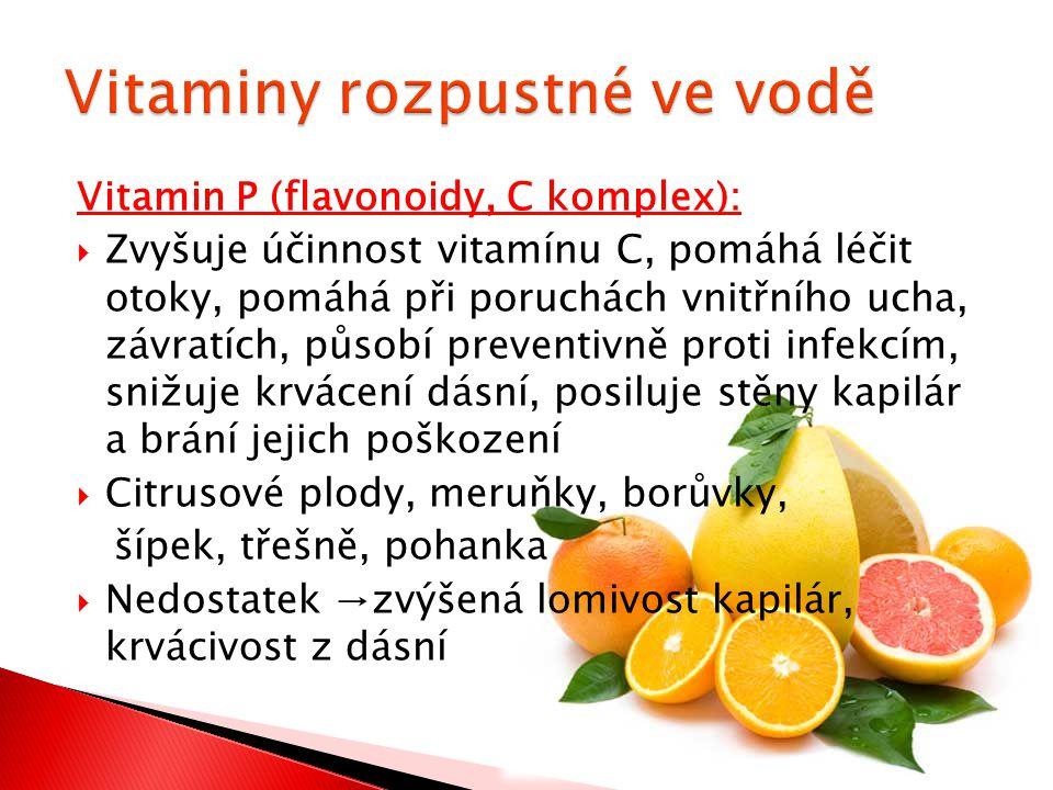 Vitamin P (flavonoidy, C komplex):  Zvyšuje účinnost vitamínu C, pomáhá léčit otoky, pomáhá při poruchách vnitřního ucha, závratích, působí preventivně proti infekcím, snižuje krvácení dásní, posiluje stěny kapilár a brání jejich poškození  Citrusové plody, meruňky, borůvky, šípek, třešně, pohanka  Nedostatek →zvýšená lomivost kapilár, krvácivost z dásní