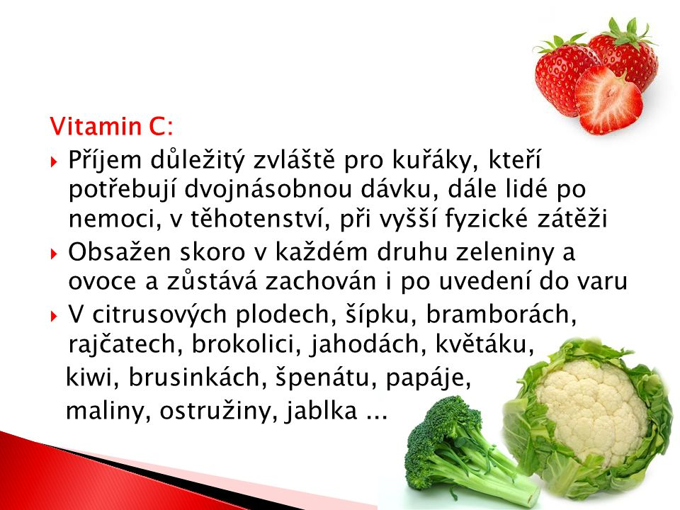 Vitamin C:  Příjem důležitý zvláště pro kuřáky, kteří potřebují dvojnásobnou dávku, dále lidé po nemoci, v těhotenství, při vyšší fyzické zátěži  Obsažen skoro v každém druhu zeleniny a ovoce a zůstává zachován i po uvedení do varu  V citrusových plodech, šípku, bramborách, rajčatech, brokolici, jahodách, květáku, kiwi, brusinkách, špenátu, papáje, maliny, ostružiny, jablka...