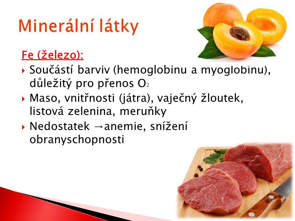 Fe (železo):  Součástí barviv (hemoglobinu a myoglobinu), důležitý pro přenos O 2  Maso, vnitřnosti (játra), vaječný žloutek, listová zelenina, meruňky  Nedostatek →anemie, snížení obranyschopnosti