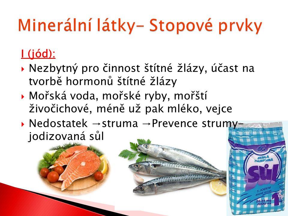 I (jód):  Nezbytný pro činnost štítné žlázy, účast na tvorbě hormonů štítné žlázy  Mořská voda, mořské ryby, mořští živočichové, méně už pak mléko,