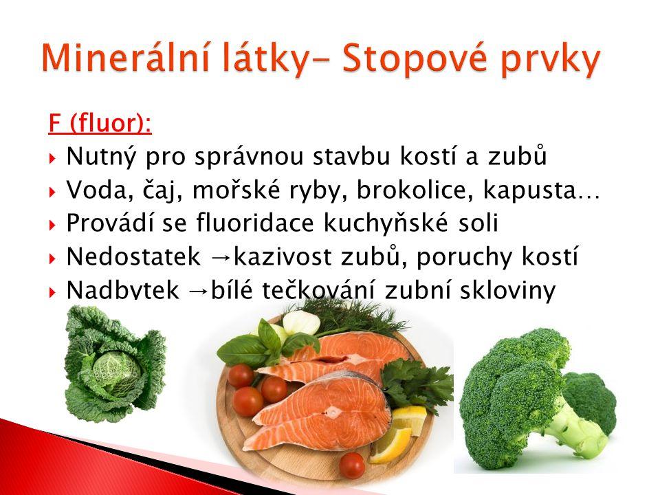 F (fluor):  Nutný pro správnou stavbu kostí a zubů  Voda, čaj, mořské ryby, brokolice, kapusta…  Provádí se fluoridace kuchyňské soli  Nedostatek