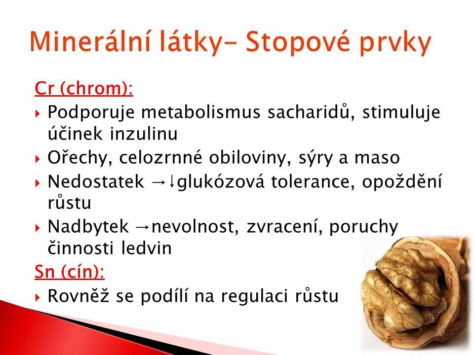 Cr (chrom):  Podporuje metabolismus sacharidů, stimuluje účinek inzulinu  Ořechy, celozrnné obiloviny, sýry a maso  Nedostatek →↓glukózová tolerance, opoždění růstu  Nadbytek →nevolnost, zvracení, poruchy činnosti ledvin Sn (cín):  Rovněž se podílí na regulaci růstu