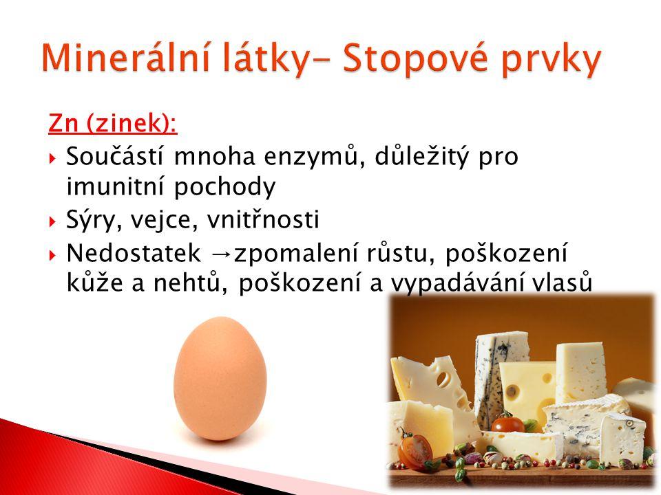 Zn (zinek):  Součástí mnoha enzymů, důležitý pro imunitní pochody  Sýry, vejce, vnitřnosti  Nedostatek →zpomalení růstu, poškození kůže a nehtů, po