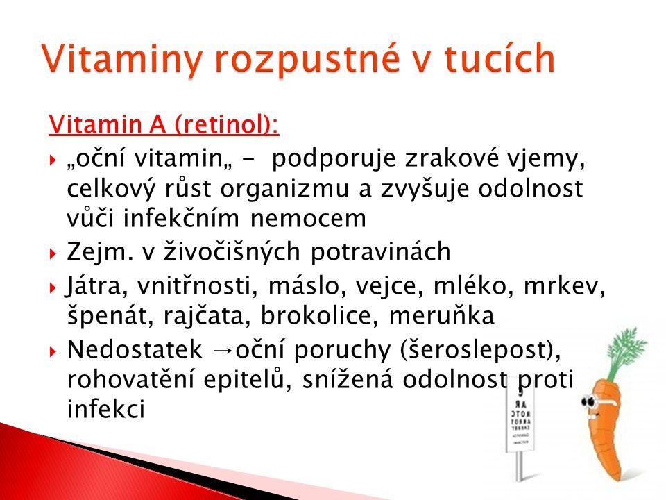 """Vitamin A (retinol):  """"oční vitamin"""" - podporuje zrakové vjemy, celkový růst organizmu a zvyšuje odolnost vůči infekčním nemocem  Zejm. v živočišnýc"""