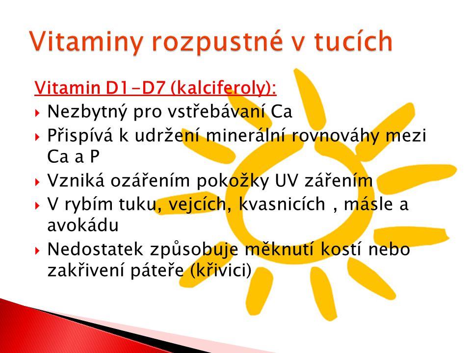 Vitamin D1-D7 (kalciferoly):  Nezbytný pro vstřebávaní Ca  Přispívá k udržení minerální rovnováhy mezi Ca a P  Vzniká ozářením pokožky UV zářením  V rybím tuku, vejcích, kvasnicích, másle a avokádu  Nedostatek způsobuje měknutí kostí nebo zakřivení páteře (křivici)
