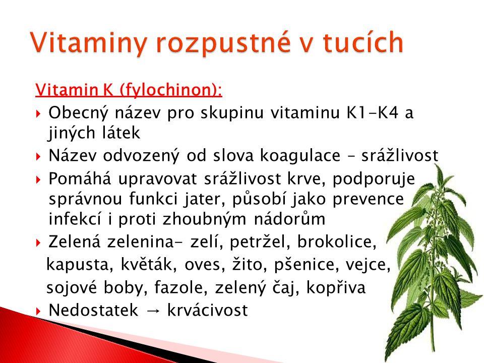 Vitamin K (fylochinon):  Obecný název pro skupinu vitaminu K1-K4 a jiných látek  Název odvozený od slova koagulace – srážlivost  Pomáhá upravovat srážlivost krve, podporuje správnou funkci jater, působí jako prevence infekcí i proti zhoubným nádorům  Zelená zelenina- zelí, petržel, brokolice, kapusta, květák, oves, žito, pšenice, vejce, sojové boby, fazole, zelený čaj, kopřiva  Nedostatek → krvácivost