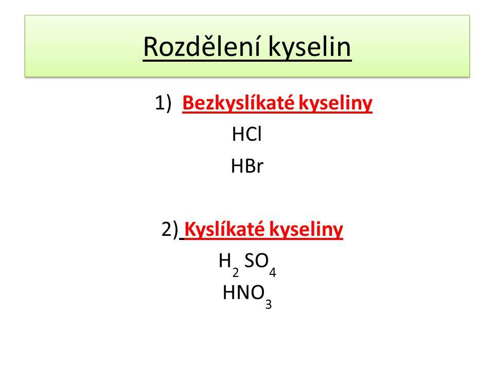 Rozdělení kyselin 1) Bezkyslíkaté kyseliny HCl HBr 2) Kyslíkaté kyseliny H 2 SO 4 HNO 3