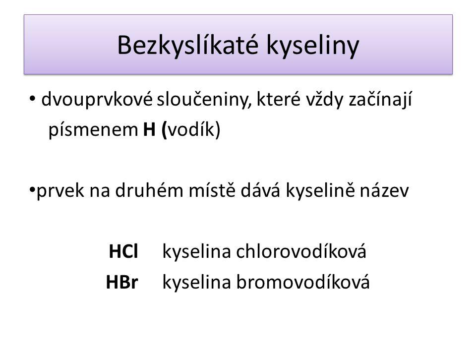 Bezkyslíkaté kyseliny dvouprvkové sloučeniny, které vždy začínají písmenem H (vodík) prvek na druhém místě dává kyselině název HCl kyselina chlorovodí