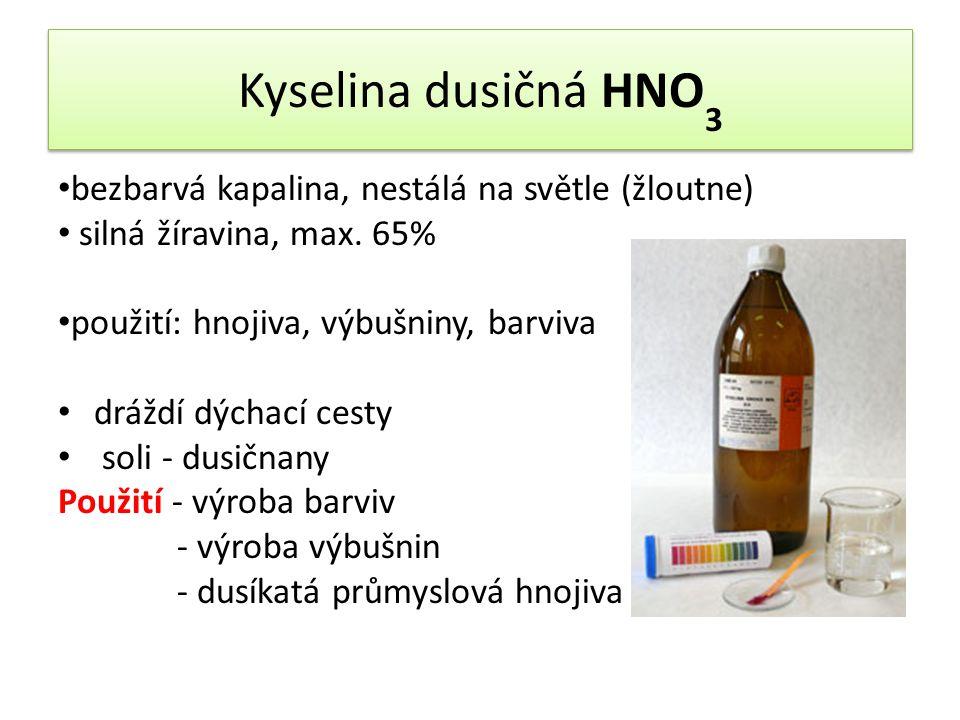 Kyselina dusičná HNO 3 bezbarvá kapalina, nestálá na světle (žloutne) silná žíravina, max. 65% použití: hnojiva, výbušniny, barviva dráždí dýchací ces