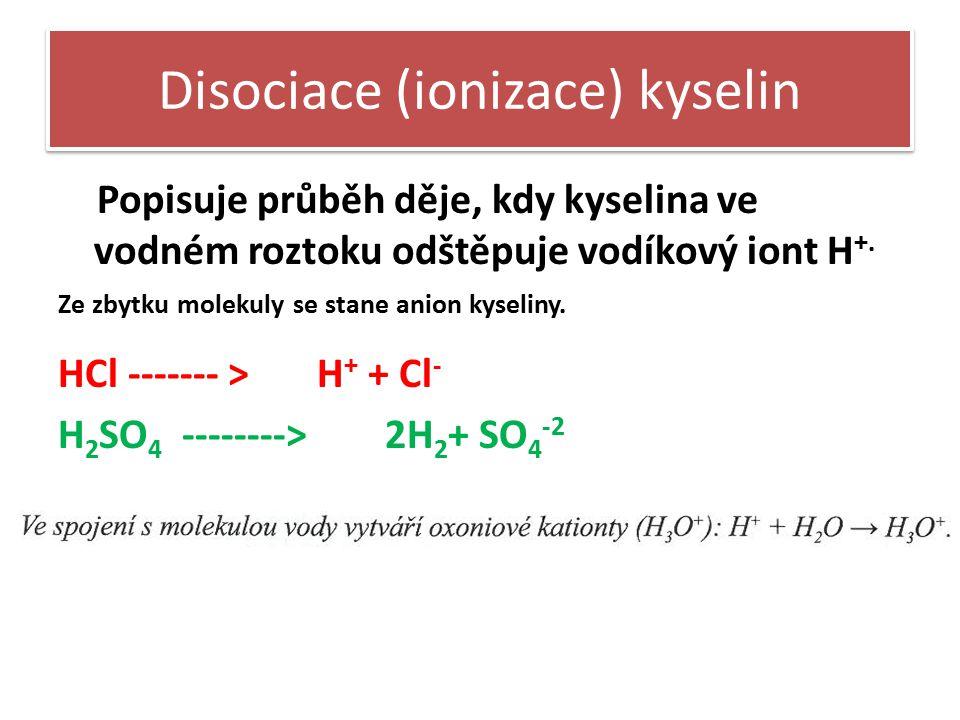 Disociace (ionizace) kyselin Popisuje průběh děje, kdy kyselina ve vodném roztoku odštěpuje vodíkový iont H +. Ze zbytku molekuly se stane anion kysel