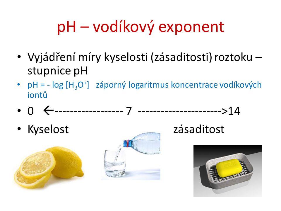 pH – vodíkový exponent Vyjádření míry kyselosti (zásaditosti) roztoku – stupnice pH pH = - log [H 3 O + ] záporný logaritmus koncentrace vodíkových io
