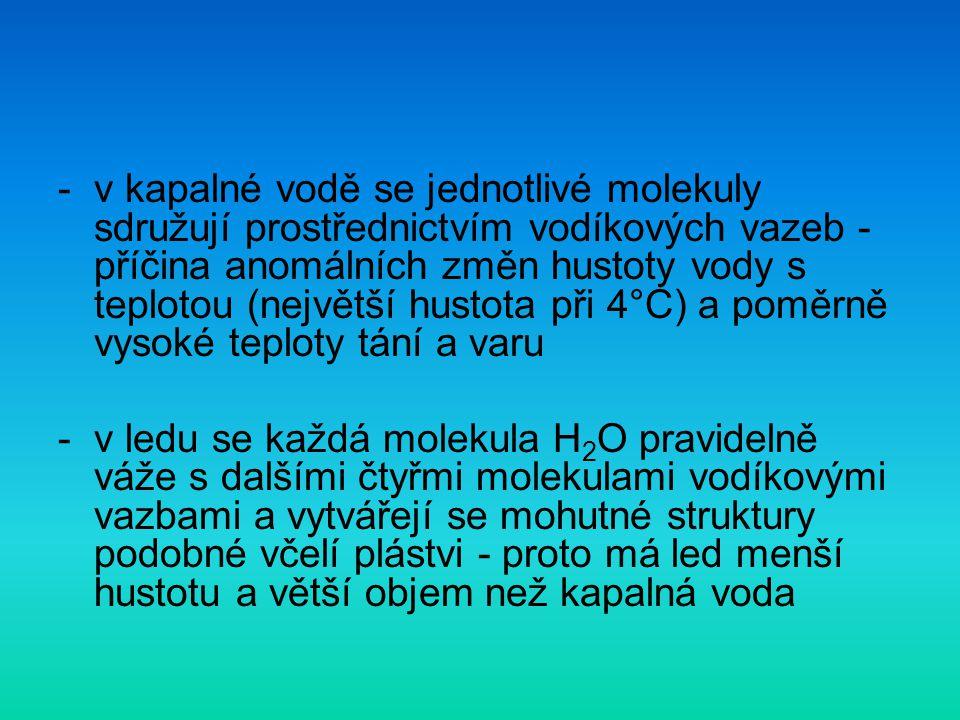 -v kapalné vodě se jednotlivé molekuly sdružují prostřednictvím vodíkových vazeb - příčina anomálních změn hustoty vody s teplotou (největší hustota p