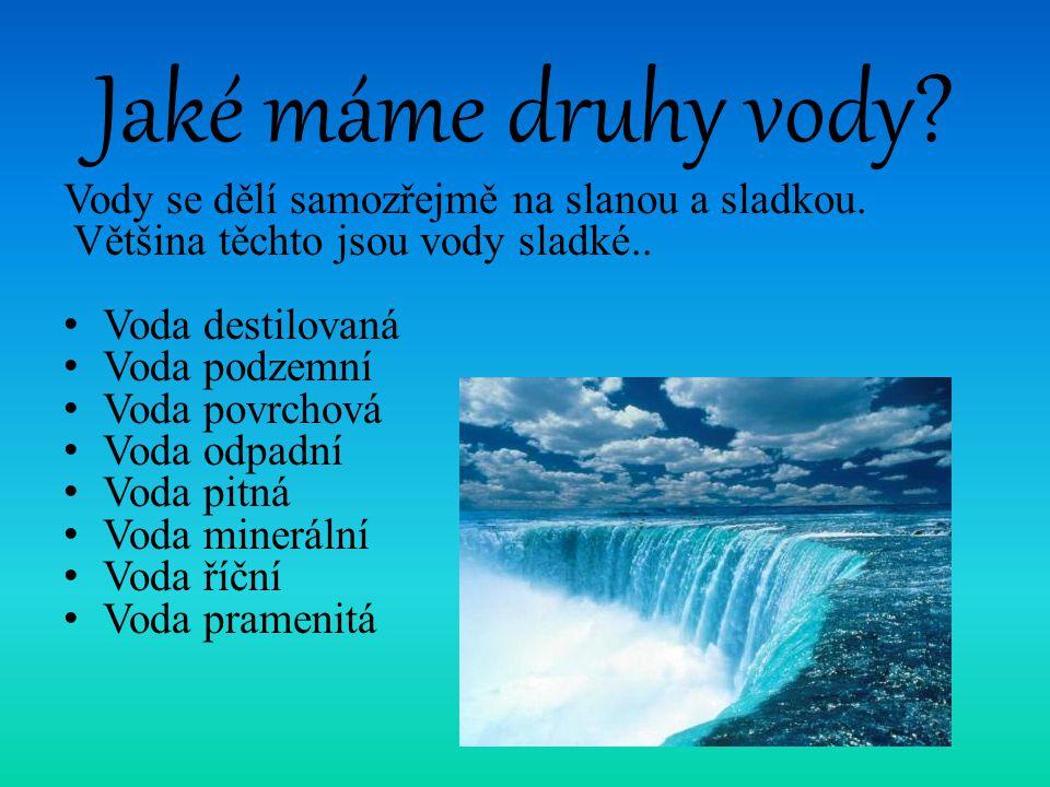 Jaké máme druhy vody? Vody se dělí samozřejmě na slanou a sladkou. Většina těchto jsou vody sladké.. Voda destilovaná Voda podzemní Voda povrchová Vod