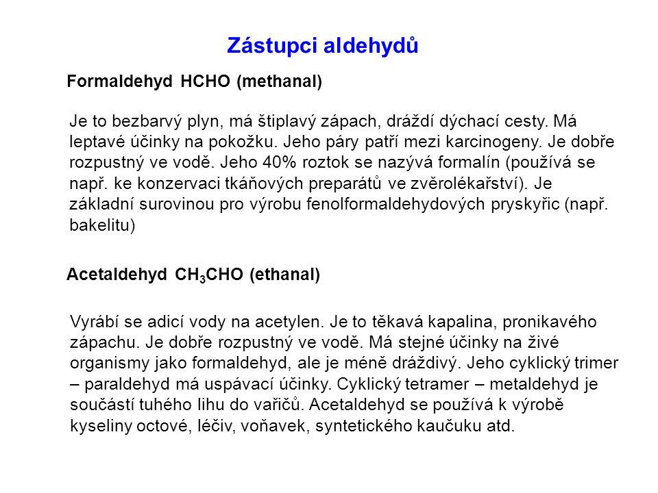 Zástupci aldehydů Formaldehyd HCHO (methanal) Acetaldehyd CH 3 CHO (ethanal) Je to bezbarvý plyn, má štiplavý zápach, dráždí dýchací cesty. Má leptavé