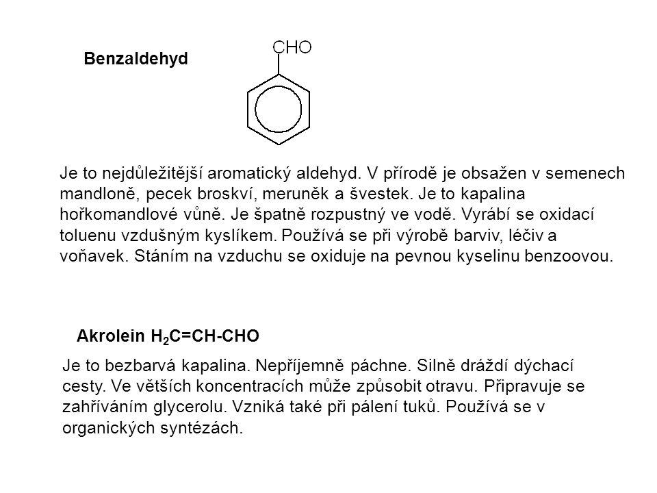 Benzaldehyd Akrolein H 2 C=CH-CHO Je to nejdůležitější aromatický aldehyd. V přírodě je obsažen v semenech mandloně, pecek broskví, meruněk a švestek.