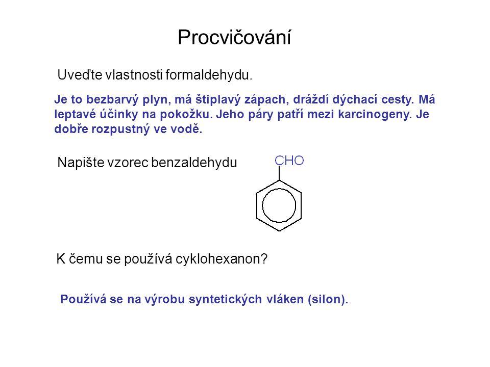 Procvičování Uveďte vlastnosti formaldehydu. Napište vzorec benzaldehydu K čemu se používá cyklohexanon? Je to bezbarvý plyn, má štiplavý zápach, dráž