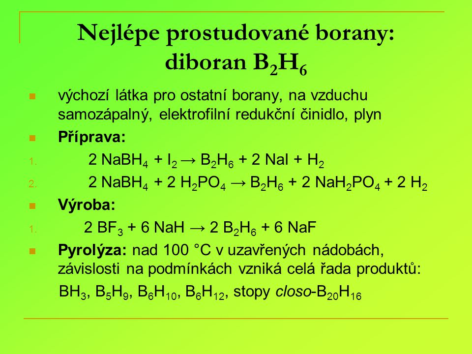 Nejlépe prostudované borany: diboran B 2 H 6 výchozí látka pro ostatní borany, na vzduchu samozápalný, elektrofilní redukční činidlo, plyn Příprava: 1