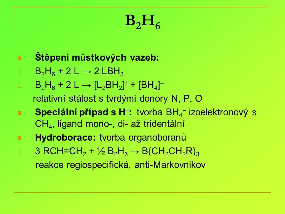 B2H6B2H6 Štěpení můstkových vazeb: 1. B 2 H 6 + 2 L → 2 LBH 3 2. B 2 H 6 + 2 L → [L 2 BH 2 ] + + [BH 4 ] – relativní stálost s tvrdými donory N, P, O