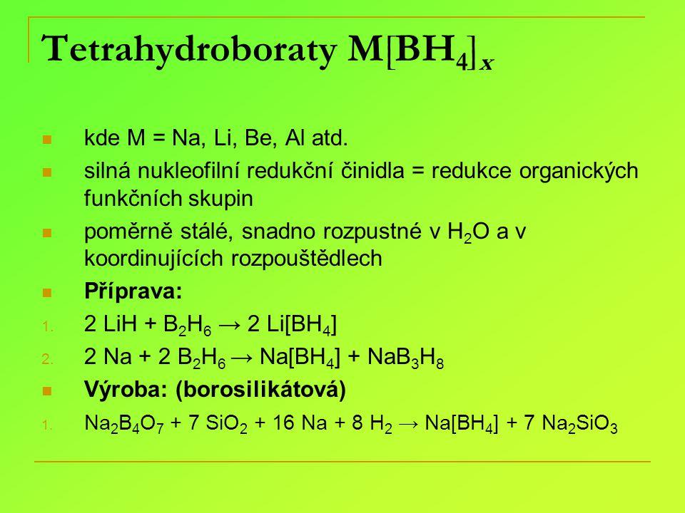 Tetrahydroboraty M[BH 4 ] x kde M = Na, Li, Be, Al atd. silná nukleofilní redukční činidla = redukce organických funkčních skupin poměrně stálé, snadn