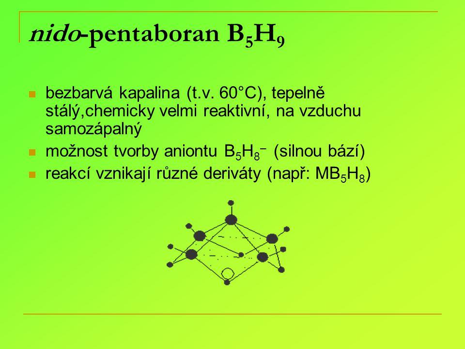 nido-pentaboran B 5 H 9 bezbarvá kapalina (t.v. 60°C), tepelně stálý,chemicky velmi reaktivní, na vzduchu samozápalný možnost tvorby aniontu B 5 H 8 –