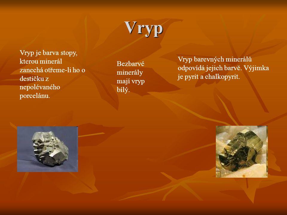 Vryp Vryp je barva stopy, kterou minerál zanechá otřeme-li ho o destičku z nepolévaného porcelánu. Vryp barevných minerálů odpovídá jejich barvě. Výji
