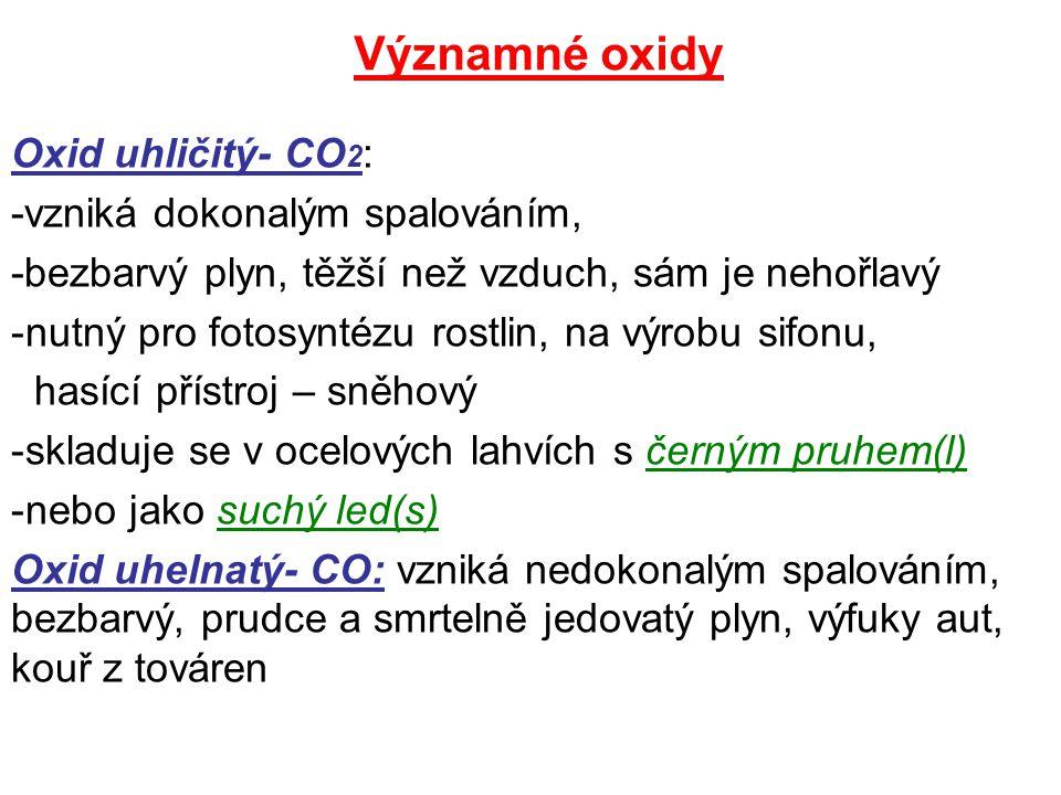 Oxid vápenatý –CaO- též pálené vápno, bílý prášek, -výroba z vápence, užití ve stavebnictví k výrobě hašeného vápna Reakce: v peciCaCO 3 CaO + CO 2 Vápenec pálené vápno ox.uhličitý CaO + H 2 O Ca(OH) 2 hašené vápno N 2 O: oxid dusný, rajský plyn, byl užíván jako narkotikum při operacích NO (oxid dusnatý)- bezbarvý NO2 (oxid dusičitý) –červenohnědý- oba vznikají při hoření