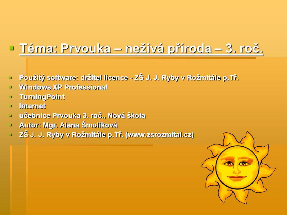  Téma: Prvouka – neživá příroda – 3. roč.  Použitý software: držitel licence - ZŠ J. J. Ryby v Rožmitále p.Tř.  Windows XP Professional  TurningPo