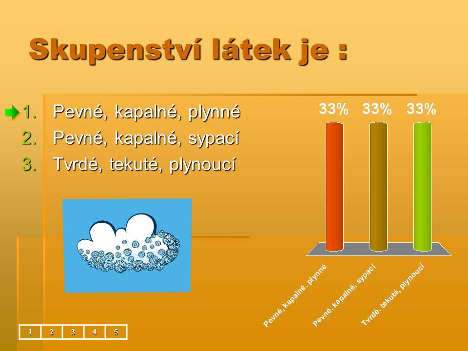 Skupenství látek je : 1.Pevné, kapalné, plynné 2.Pevné, kapalné, sypací 3.Tvrdé, tekuté, plynoucí 12345