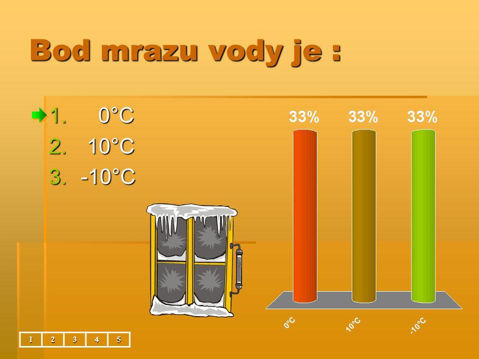 Bod mrazu vody je : 1. 0°C 2. 10°C 3.-10°C 12345