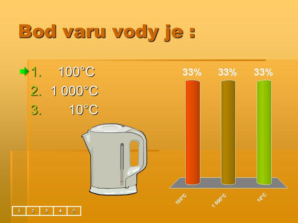 Bod varu vody je : 12345 1. 100°C 2.1 000°C 3. 10°C