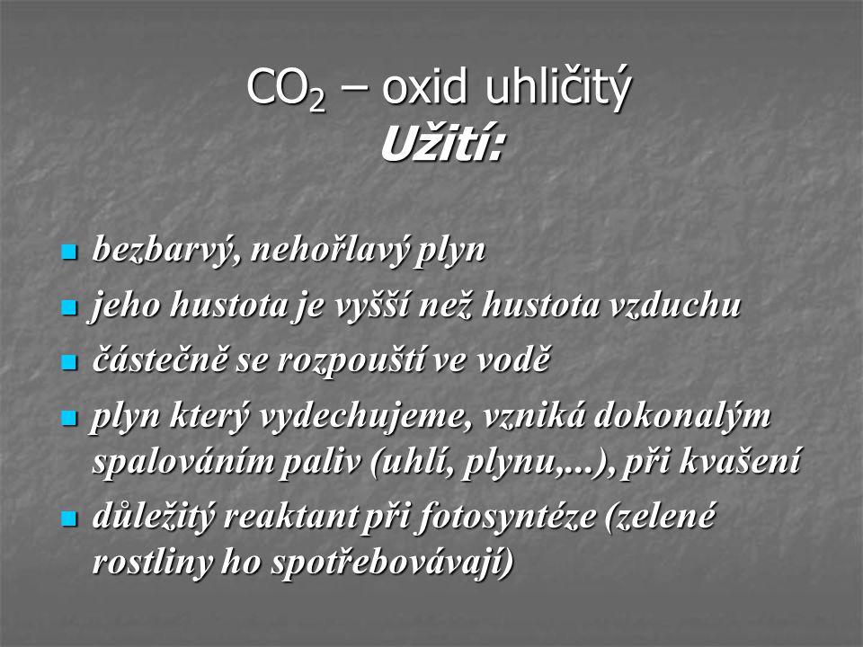 CO 2 – oxid uhličitý Užití: bezbarvý, nehořlavý plyn bezbarvý, nehořlavý plyn jeho hustota je vyšší než hustota vzduchu jeho hustota je vyšší než hust