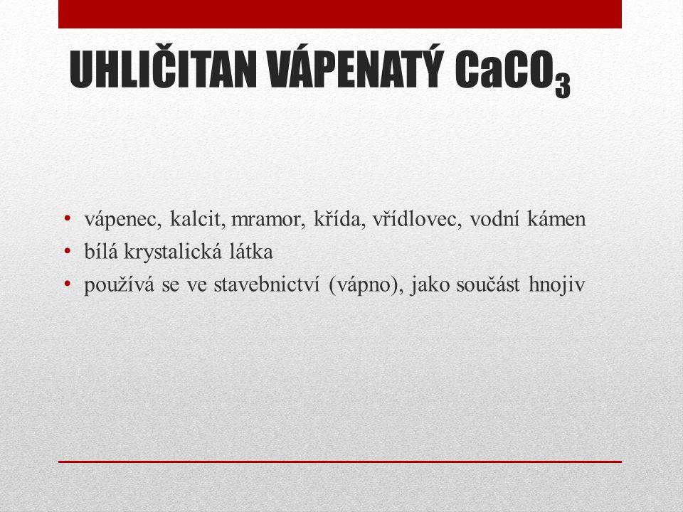 UHLIČITAN VÁPENATÝ CaCO 3 vápenec, kalcit, mramor, křída, vřídlovec, vodní kámen bílá krystalická látka používá se ve stavebnictví (vápno), jako součá