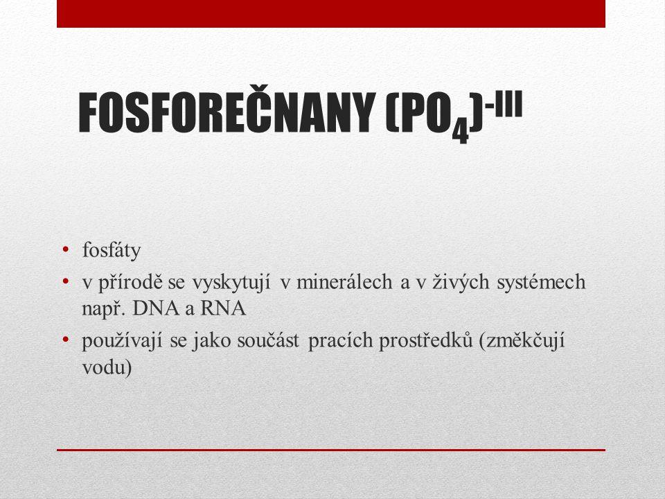 FOSFOREČNANY (PO 4 ) -III fosfáty v přírodě se vyskytují v minerálech a v živých systémech např. DNA a RNA používají se jako součást pracích prostředk