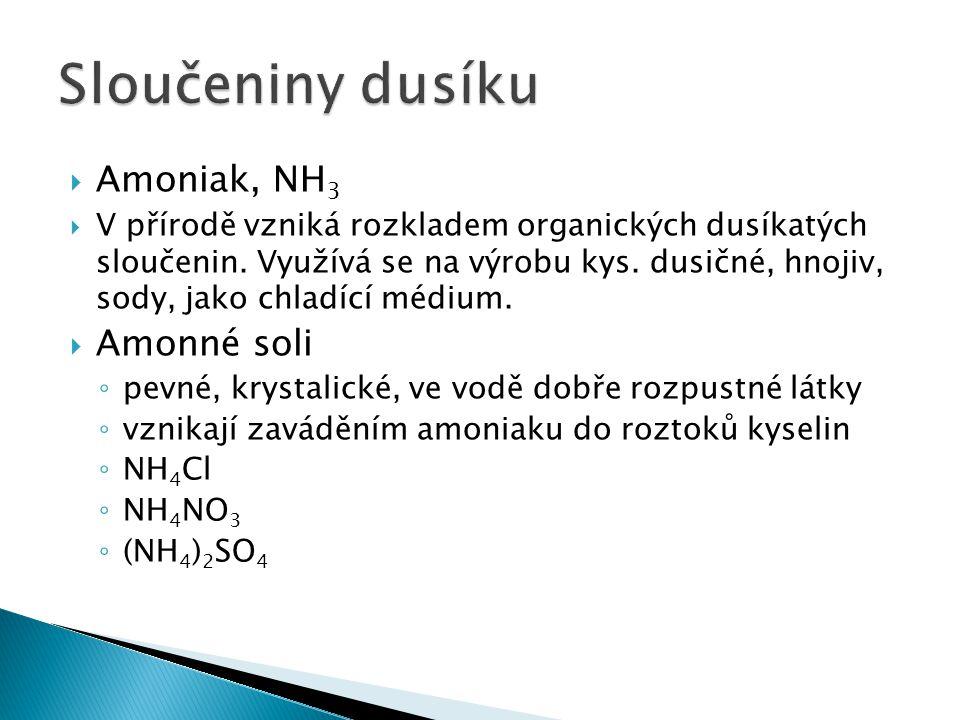  Amoniak, NH 3  V přírodě vzniká rozkladem organických dusíkatých sloučenin. Využívá se na výrobu kys. dusičné, hnojiv, sody, jako chladící médium.