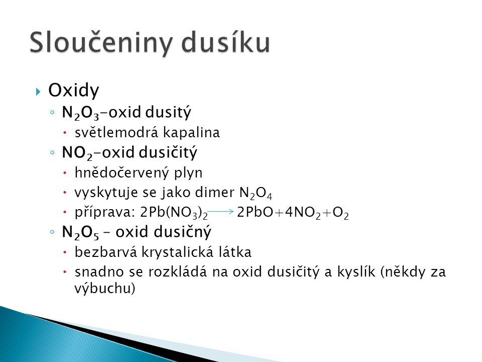  Oxidy ◦ N 2 O 3 -oxid dusitý  světlemodrá kapalina ◦ NO 2 -oxid dusičitý  hnědočervený plyn  vyskytuje se jako dimer N 2 O 4  příprava: 2Pb(NO 3