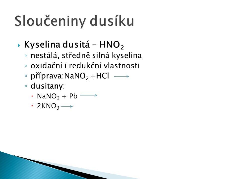  Kyselina dusitá – HNO 2 ◦ nestálá, středně silná kyselina ◦ oxidační i redukční vlastnosti ◦ příprava:NaNO 2 +HCl ◦ dusitany:  NaNO 3 + Pb  2KNO 3