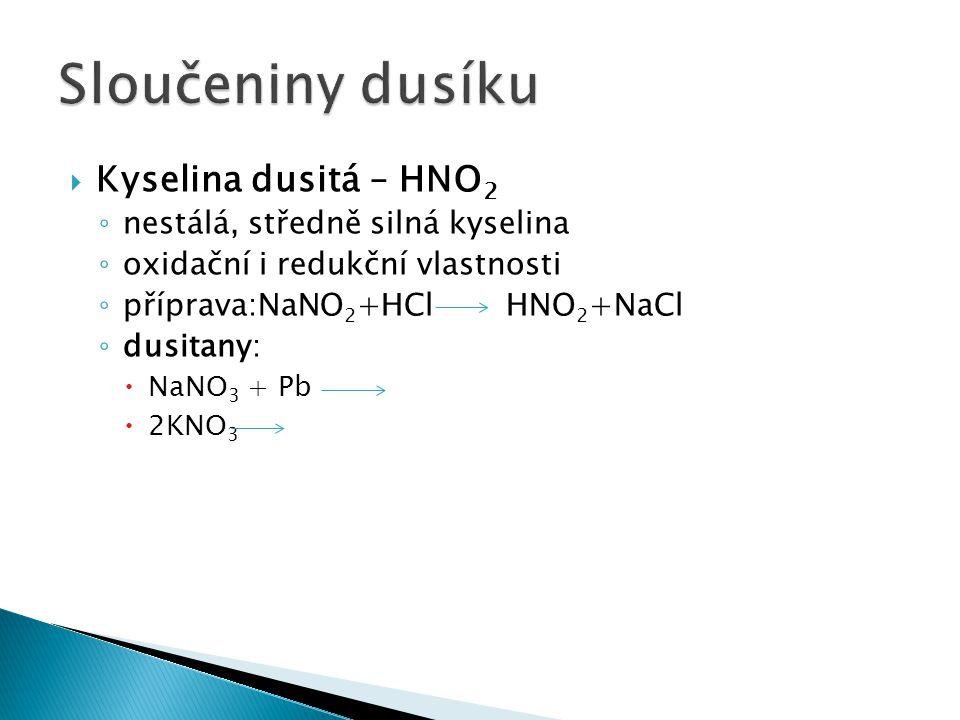  Kyselina dusitá – HNO 2 ◦ nestálá, středně silná kyselina ◦ oxidační i redukční vlastnosti ◦ příprava:NaNO 2 +HCl HNO 2 +NaCl ◦ dusitany:  NaNO 3 +