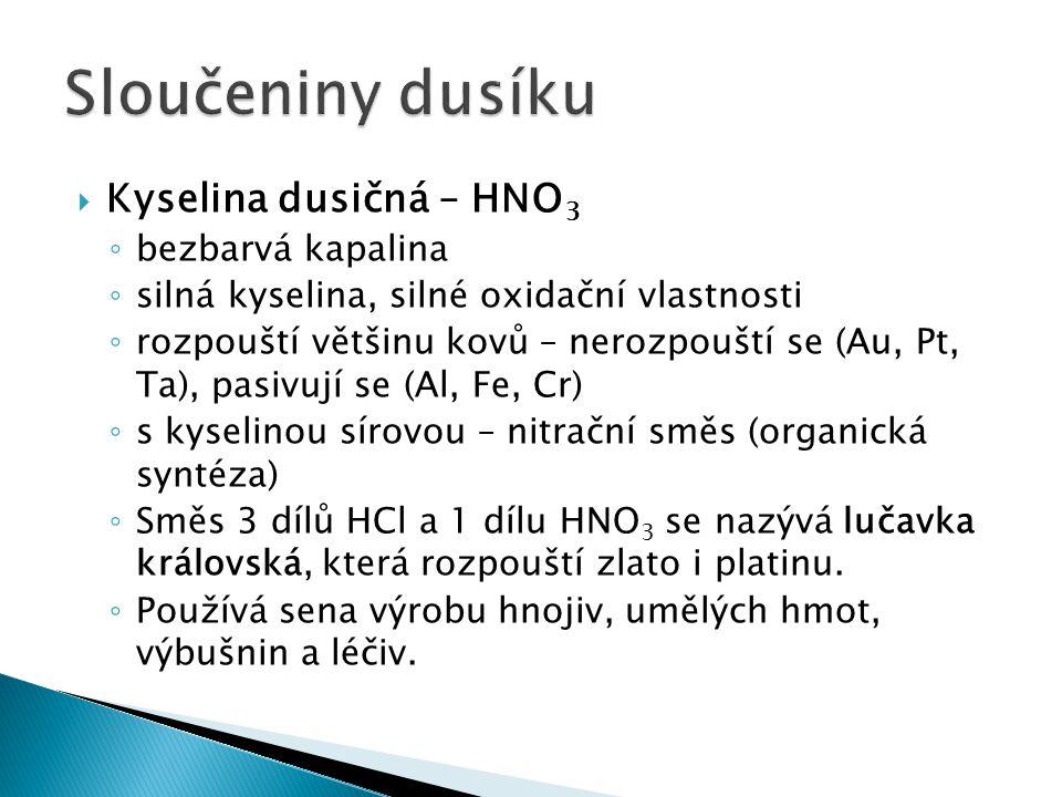 Kyselina dusičná – HNO 3 ◦ bezbarvá kapalina ◦ silná kyselina, silné oxidační vlastnosti ◦ rozpouští většinu kovů – nerozpouští se (Au, Pt, Ta), pas