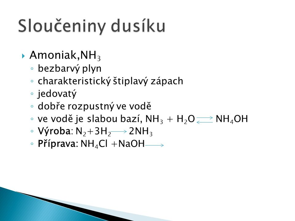  Amoniak, NH 3 ◦ bezbarvý plyn ◦ charakteristický štiplavý zápach ◦ jedovatý ◦ dobře rozpustný ve vodě ◦ ve vodě je slabou bazí, NH 3 + H 2 O NH 4 OH ◦ Výroba: N 2 +3H 2 2NH 3 ◦ Příprava: NH 4 Cl +NaOH NaCl+NH 3 +H 2 O