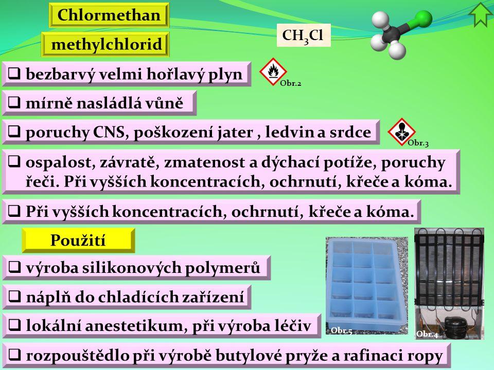 Obr.4 Obr.5 methylchlorid  bezbarvý velmi hořlavý plyn  mírně nasládlá vůně Obr.2 Použití  ospalost, závratě, zmatenost a dýchací potíže, poruchy řeči.