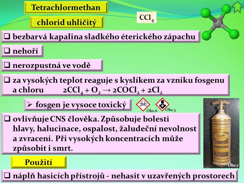 Obr.7  bezbarvá kapalina sladkého éterického zápachu  nehoří Použití  za vysokých teplot reaguje s kyslíkem za vzniku fosgenu a chloru  nerozpustná ve vodě  fosgen je vysoce toxický  ovlivňuje CNS člověka.