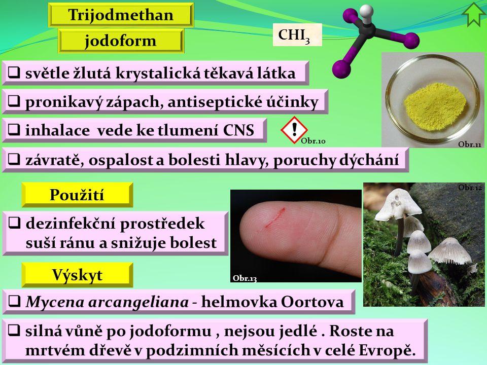 Obr.12 Obr.13 Obr.11 jodoform  světle žlutá krystalická těkavá látka  pronikavý zápach, antiseptické účinky Výskyt  závratě, ospalost a bolesti hlavy, poruchy dýchání Trijodmethan  inhalace vede ke tlumení CNS  Mycena arcangeliana - helmovka Oortova CHI 3  dezinfekční prostředek suší ránu a snižuje bolest Obr.10 Použití  silná vůně po jodoformu, nejsou jedlé.