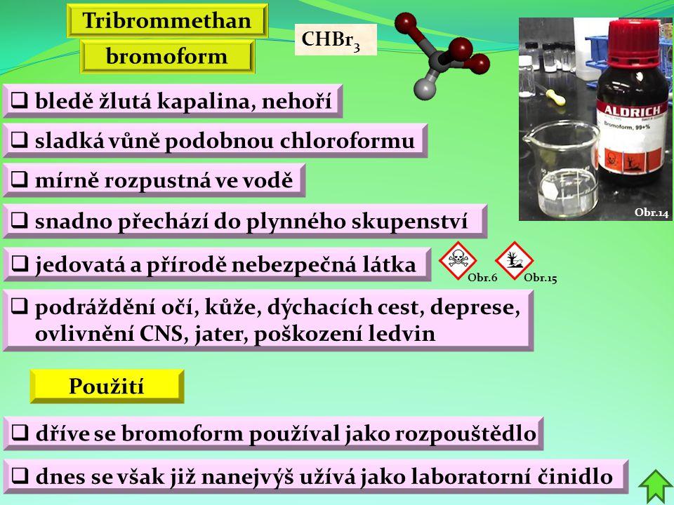 bromoform  bledě žlutá kapalina, nehoří  sladká vůně podobnou chloroformu  snadno přechází do plynného skupenství Tribrommethan  mírně rozpustná ve vodě  jedovatá a přírodě nebezpečná látka CHBr 3  dříve se bromoform používal jako rozpouštědlo Použití  podráždění očí, kůže, dýchacích cest, deprese, ovlivnění CNS, jater, poškození ledvin Obr.14  dnes se však již nanejvýš užívá jako laboratorní činidlo Obr.6Obr.15