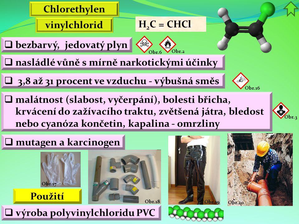Obr.20 Obr.19 Obr.18 Obr.17 vinylchlorid  bezbarvý, jedovatý plyn  nasládlé vůně s mírně narkotickými účinky Chlorethylen H 2 C = CHCl  výroba polyvinylchloridu PVC Použití  3,8 až 31 procent ve vzduchu - výbušná směs Obr.2 Obr.3  malátnost (slabost, vyčerpání), bolesti břicha, krvácení do zažívacího traktu, zvětšená játra, bledost nebo cyanóza končetin, kapalina - omrzliny Obr.6 Obr.16  mutagen a karcinogen
