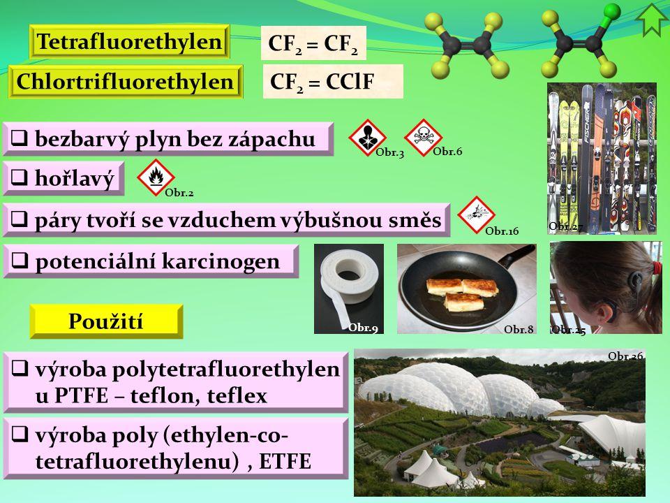 Obr.26 Obr.25 Obr.8 Obr.27 Obr.9 Chlortrifluorethylen  bezbarvý plyn bez zápachu  hořlavý Tetrafluorethylen CF 2 = CF 2  výroba polytetrafluorethylen u PTFE – teflon, teflex Použití  páry tvoří se vzduchem výbušnou směs Obr.2 Obr.16  potenciální karcinogen Obr.3 CF 2 = CClF Obr.6  výroba poly (ethylen-co- tetrafluorethylenu), ETFE