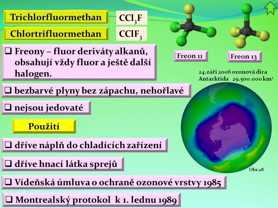 Chlortrifluormethan  bezbarvé plyny bez zápachu, nehořlavé Trichlorfluormethan CCl 3 F  dříve náplň do chladících zařízení Použití  nejsou jedovaté  Freony – fluor deriváty alkanů, obsahují vždy fluor a ještě další halogen.
