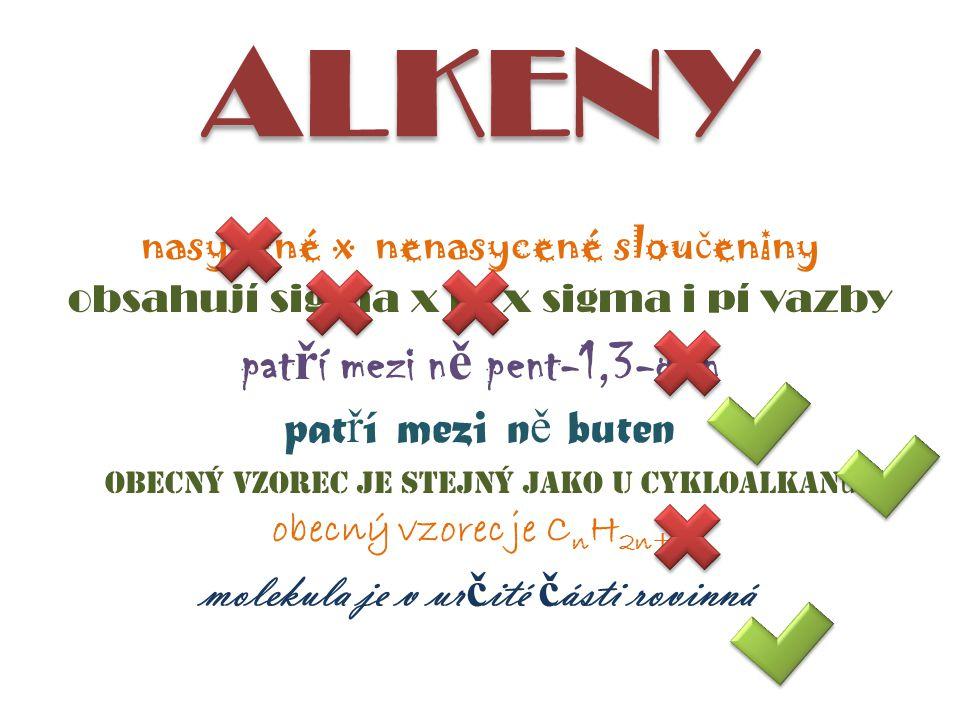 ALKENY nasycené x nenasycené slou č eniny obsahují sigma x pí x sigma i pí vazby pat ř í mezi n ě pent-1,3-dien pat ř í mezi n ě buten obecný vzorec je stejný jako u cykloalkan ů obecný vzorec je C n H 2n+2 molekula je v ur č ité č ásti rovinná