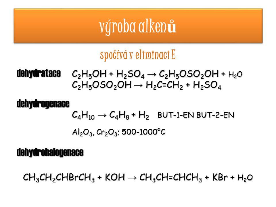 výroba alken ů spočívá v eliminaci E dehydratace C 2 H 5 OH + H 2 SO 4 → C 2 H 5 OSO 2 OH + H 2 O C 2 H 5 OSO 2 OH → H 2 C=CH 2 + H 2 SO 4 dehydrogenace C 4 H 10 → C 4 H 8 + H 2 BUT-1-EN BUT-2-EN Al 2 O 3, Cr 2 O 3 ; 500-1000°C dehydrohalogenace CH 3 CH 2 CHBrCH 3 + KOH → CH 3 CH=CHCH 3 + KBr + H 2 O