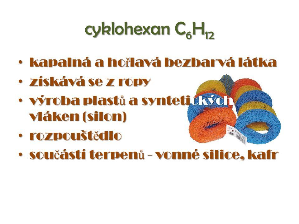 cyklohexan C 6 H 12 kapalná a ho ř lavá bezbarvá látka kapalná a ho ř lavá bezbarvá látka získává se z ropy získává se z ropy výroba plast ů a syntetických vláken (silon) výroba plast ů a syntetických vláken (silon) rozpoušt ě dlo rozpoušt ě dlo sou č ástí terpen ů - vonné silice, kafr sou č ástí terpen ů - vonné silice, kafr