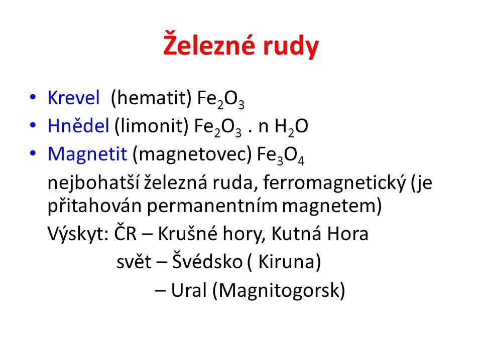 Železné rudy Krevel (hematit) Fe 2 O 3 Hnědel (limonit) Fe 2 O 3. n H 2 O Magnetit (magnetovec) Fe 3 O 4 nejbohatší železná ruda, ferromagnetický (je